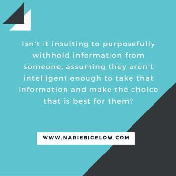 Isn't it insulting to purposefully withhold information from someone, assuming they aren't intelligent enough to take that information and make the choice that is best for them-